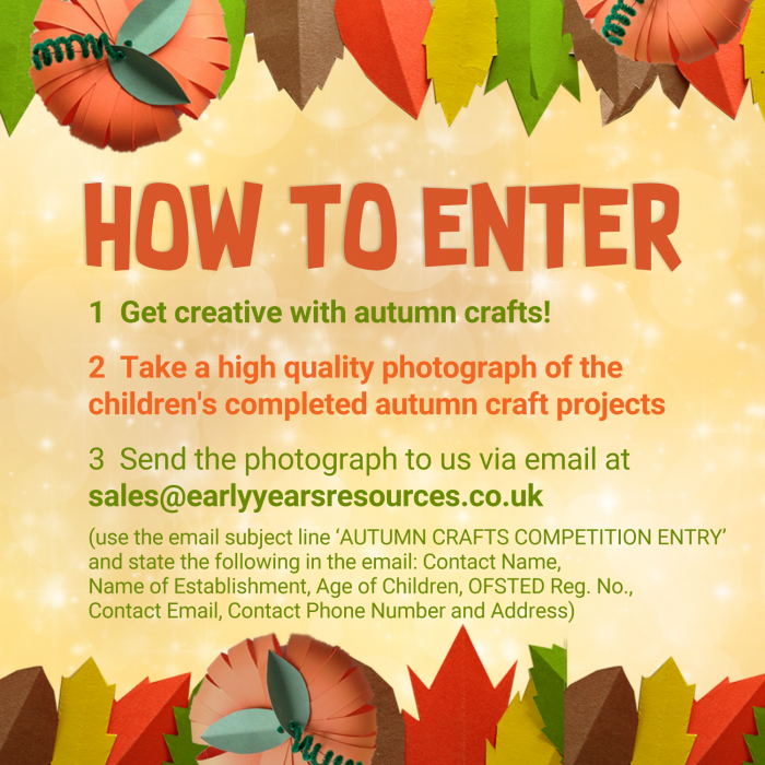 Send the photo to us via Email at sales@earlyyearsresources.co.uk – (use the email subject line 'AUTUMN CRAFTS COMPETITION ENTRY' and state the following in the email: Contact Name, Name of Establishment, Age of Children, OFSTED Reg. No., Contact Email, Contact Phone Number and Address)
